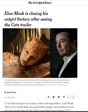 """Press F boys, we won't see this happen: The New Hork Cimes  Elon Musk is closing his  catgirl factory after seeing  the Cats trailer  The millionnaire announced he would not be pursuing research in the production of  genetically-engineered cat girls. He is closing his South Korea-based gene-editing  startup, and says he has no dreams of neko anymore. Dan Kitwood/Getty Images  By Gentil Ours  f  31  July 20, 2019  """"I was dreaming of cute anime nekos with big tiddies"""", said Musk  """"But I now realize this can go horribly wrong. I just wanted to put  cat ears on my goth gf. but I don't want her to turn into a ft Press F boys, we won't see this happen"""