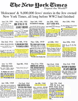 "America, Church, and Future: The New Hork Eimes  Expect the World  'Holocaust' & '6,000,000 Jews' stories in the Jew owned  New York Times, all long before WW2 had finished  May 16th, 1903  MORE DETAILS OF THE  KISHINEFF MASSACHEeal of all e the e falth wihen  Sept 16th, 1903  THE MACEDONIAN MASSACRES.  Jan 29th, 1905  END OF ZIONISM, MAYBE  Mar 25th, 1906  June 11th, 1900  RABBI WISE'S ADDRESS.  Rabbi Wise sld, In part  ""The day will nerer come when I will  Care lens for Zlon, when there wil be any  0ne who will strive more for the glorlous  deals of Zlontam  Dr. Paul Nathan's View of Rus  sian Massacre  I am a Jew, and I thlnk that I speak on  Jewish Preacher's View of Uprising in  Russia  He declared that a free and a lhappy  TARTLING reports of the condition and future  ef Rusala's 6,000,000 Jewa were made on  March 12 in Bertin to the annust meetlng of  the Central Jowish Rellof Laague of Germany  br Dr.Paul Nathan, a well-known Berlin publ  I say I shudder at the atrocltles belng per  petrated in Macedonla. What a pieture  ""There are GoOUDO TheyIn Some Places Jews Managed hat will be for posterlty to look upon, to Russia, with its 6,000,000 Jews, would  fering arguments in favor of Zlo  come not to beg, but ask for that which is  higher than all material things, They seck  to have satiatled the unquenchable thirst  after the ldeal. They ask to become once  behold the carnage that is to-day belng  to Defend. Themselves  ""We charge the Russtan Government Turk! The miseries of those thousands of the abolition of the autocracy would threagh Runla as the epactal emisaary of Jawish  with responsibility for the Kishineff Christians dally slaughtered! What a scene  enacted by the terocious, brutal, pltlless oSsibly mean the end of Zionism, since d who has returned from an extenetre trtp  massacre. We say it is steeped to the 0f pillage, what a holocaust, and we stand. actically eliminate the causes that alanthroplats In Engtand, Amertea, and Germany,  eyes in the guilt of this holocaust. It ing here idle!  to arrange for dietribution of the rellef fund of 81,  00,000 ratsed after tho massacres last Autums  humani engers of right, Justice, and  Your Christinn triends will honor vou if  brougnt Zlonism into existence,  Oct 18th, 1918  APPEAL FOR AID FOR JEWS. $1,000,000,000 FUND  TO REBUILD JEWRY  Nov 12th, 1919  Dec 2nd, 1914  Jul 20th, 1921  Mar 29th, 1933  TELLS SAD PLIGHT OF JEWS.  ""The successive blows of contending  amles have all but broken the hack of Massacre Threatens All Jews as  BEGS AMERICA SAVE  6,000,000 IN RUSSIA  thropic aid. t nas tne same  neutral character as the Red  Cross.  ""It is now active in relief and re  constructive we6rk in Eastern Eu-  rope where 6,000,000 Jews are in-  volved. The work there is done  through the office in Berlin.  ""The Joint Distribution commit  tee has invariably worked in the  closest cooperation with national  and local welfare and social organ-  izatinns. This Doliev will, of course,  Amerlcan Committee Tells of Suf  ferlng Due to the War.  Six Million Souls Will Need Help  Séviet Power Wañes, Declares  Kreinin, Coming Here for Aid.  uropean Jewry,"" he said, ""and have  us to make thls speclal appeal to their  ceneronlty  The dieaster, In which the whole werld  shares, falls with disproportionate welght  upon the Jewlsh people, more than nlne vram reports trom representauves  milllone of whom lHve In the countrles at abroad it is esimated that of the  war and over alx milllens of these in the 00,000 to 12,000,000 souls making up the  actunl mar z0ne In Poland, Gallels, and Jewish populatten of the word, exclusive  the whole Rureian frontler. Threughout auates, quarter of the number are  to Resume Normal Life  nduced to tragically unbelevable pov  erty, atarvation and disease about 6,000Copyright., 101, hy The Chlcage Tribune Co.  Souls, or half the Jewish popuiation Jews are facing extermpreading, the  of the earth  ""The Jewlah people throurhout East Ing and the Soriet's control is waning.  When War Is Ended.  BERLIN, July 19,-Rursin's 6,000,0n0  by mas-  sacre. As the famine is sr  counter-revolutionary movement ts gain-  May 31st, 1936  AMERICANS APPEAL  FOR JEWISH REFUGE  June 1st, 1933  Sept 8th, 1935  Feb 23rd, 1938  May 2nd, 1938  GERMAN POET IS SAFE.  ""Jewish Tragedy"" Pletured  A depressing pleture of 6,0000 NATION IS WARNED  OF ANTI-SEMITISM  Calls Upón Church to Meet  Congress Defends Polish Jews  Else Lasker Schuler, Reported  Missing, Is Located in Zurlch.  Jews in Central Europe deprived  of protection or economie opportu-  nities, slowly dying of starvation,  all hope gone, was presented to the  teachers by Jacob Tarshis, known  to his radio audience as The Lamp-  lighter. Mr. Tarshis represented  Zurich&few days ago, stating that Jews being attended by sixty dele-voring a larger Jewish Immigration the American Jewish Joint Diatribu  Pro-Palestine Federation Asks  Britain to Take a Strong  Course in Holy Land.  ceived a letter from the poet at ference of the Federation of Polish leadership in the United States, fa  LONDON, Sept. 7.-The prelim  Dr. Margoshes sald he had re- inary session  of  the  con-  first world  Challenge"" of Prejudice Here  With Aggressive Action  she had ""run away from the hologates from eighteen countries rep- into Palestine, stressed the intoler  resenting 6,000,000 Jews was held able sutferings of the millions of  tion Committee  The rising tide of anti-Semitiam In  Europe today, which has deprived  than6,000,000 Jews and non  Aryans of a birthright, may some  The ""Jewish tragedy"" started  Caust and was destitute but per in the East End of London tonight. Jews in ""the European holocaust."" 1933, Mr. Tarshis declared. Now  mo  when Hitler came into power in  Jan 15th, 1939  Feb 17th, 1945  PARIS, Feb. 18-Dr. Joseph  Jacob Lestchinsky Estimates Schwartz, European director of  the American Jewish Joint Distri  bution Committee, estimated today  that 500,000 of Europe's 6,000,000  Jews had escaped destruction by  ""Of the 6,000,000 European Jews emigration and that only 1,000,000  Oct 2nd, 1941  Jan 8th, 1945  6,000,000 JEWS DEAD  Rabbi Slver wanted assistance to YOM KIPPUR ENDS  Jewish emigration safeguarded so  that European governments would  realize that ""it is impossible to  evacuate 6,000,000 Jews.""  The overwhelmingly large num  ber of Jews in Eastern and Central peace comes, the inferno through hns been reduced from 9,500,000 in  Europe will have to remain eXactly which the human race is now nass 1939 to 3,500,000, it was estimated  where they are and their problem ing, the peace-makers may so or  must ultimately be solved along der the pattern of thie future as to who have died, 5.000,000 had lived to 1,500,000 of Europe's 6,000,000  with the entire minority problenm  of Europe,"" he said  IN PLEA FOR PEACE  Reduction in Europe Since 39  Bearing in mind, when the day of  The Jewish population in Europe  yesterday by Jacob Lestchinsky,  avoid the likelihood of another  holocaust.  in the countries under Hitler's oc-  cupation,"" he said.  Jews were now left on the Con-  tinent I dare you to debunk this"