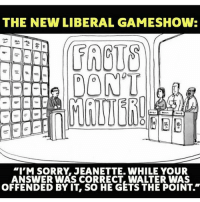 "Conservative, Answers, and Usa: THE NEW LIBERAL GAMESHOW:  PONT  ""I'M SORRY JEANETTE. WHILE YOUR  ANSWER WAS CORRECT, WALTER WAS  OFFENDED BY IT So HE GETS THE POINT."" This would be the perfect game show for liberals 😂 PC: @justin_trudeau_nope liberalismisamentaldisorder liberals libbys democraps liberallogic liberal ccw247 conservative constitution presidenttrump resist stupidliberals merica america stupiddemocrats donaldtrump trump2016 patriot trump yeeyee presidentdonaldtrump draintheswamp makeamericagreatagain trumptrain maga Add me on Snapchat and get to know me. Don't be a stranger: thetypicallibby Partners: @theunapologeticpatriot 🇺🇸 @too_savage_for_democrats 🐍 @thelastgreatstand 🇺🇸 @always.right 🐘 @keepamerica.usa ☠️ TURN ON POST NOTIFICATIONS! Make sure to check out our joint Facebook - Right Wing Savages Joint Instagram - @rightwingsavages Joint Twitter - @wethreesavages Follow my backup page: @the_typical_liberal_backup"