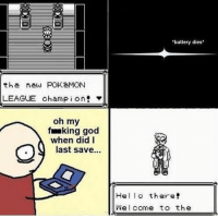 God, Hello, and Memes: the new POKeMON  LEAGUE champion  oh my  fraking god  when did I  last save  battery dies  Hello there!  Welcome to the What do you do next??