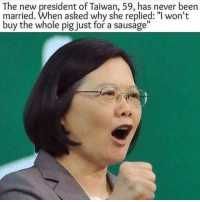 "Crazy, Funny, and Never: The new president of Taiwan, 59, has never been  married. When asked why she replied:""l won't  buy the whole pig just for a sausage"" @bangerbuddy recent post is crazy lmk what you think of it 💀🔞"