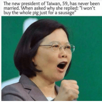 """Never, Been, and Taiwan: The new president of Taiwan, 59, has never been  married. When asked why she replied: """"l won't  buy the whole pig just for a sausage"""""""
