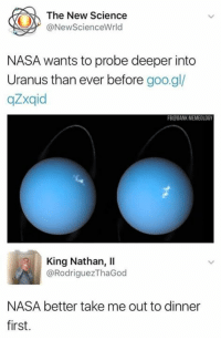 Blackpeopletwitter, Chill, and Lol: The New Science  @NewScienceWrld  NASA wants to probe deeper into  Uranus than ever before goo.gl/  gZxqid  FB@OANK MEMEOLOGY  King Nathan, II  @RodriguezThaGod  NASA better take me out to dinner  first. nasa needs chill lol