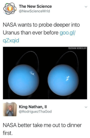 Dank, Memes, and Nasa: The New Science  @NewScienceWrld  NASA wants to probe deeper into  Uranus than ever before goo.gl/  qZxqid  FB@DANK MEMEOLOGY  King Nathan, ll  @RodriguezThaGod  NASA better take me out to dinner  first Dinner date. via /r/memes https://ift.tt/2DLk0CR