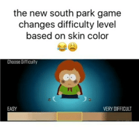 Memes, Savage, and South Park: the new south park game  changes difficulty level  based on skin color  Choose Difficulty  FT  EASY  VERY DIFFICULT southpark is savage!! The darker you get the harder it gets... 🤔 @pmwhiphop