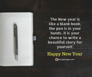 Happy New Year Quotes, Wishes, Messages, Greeting & SMS #sayingimages #happynewyear #happynewyearquotes #happynewyearwishes #happynewyearmessages #happynewyeargreetings #happynewyearsms: The New year is  like a blank book,  the pen is in your  hands, it is your  chance to write a  beautiful story for  yourself.  Happy New Year  @sayinglmages.com Happy New Year Quotes, Wishes, Messages, Greeting & SMS #sayingimages #happynewyear #happynewyearquotes #happynewyearwishes #happynewyearmessages #happynewyeargreetings #happynewyearsms