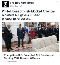 Donald Trump, New York, and White House: The New York Times  19 mins  White House officials blocked American  reporters but gave a Russian  photographer access.  VY  Trump Bars U.S. Press, but Not Russia's, at  Meeting With Russian Officials  nytimes.com If Trump is innocent, he's not helping his public image regarding Russia...