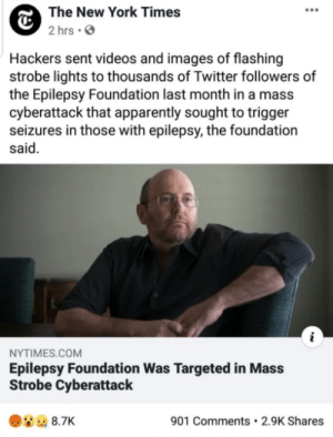 This is so wholesome: The New York Times  2 hrs · O  Hackers sent videos and images of flashing  strobe lights to thousands of Twitter followers of  the Epilepsy Foundation last month in a mass  cyberattack that apparently sought to trigger  seizures in those with epilepsy, the foundation  said.  NYTIMES.COM  Epilepsy Foundation Was Targeted in Mass  Strobe Cyberattack  901 Comments • 2.9K Shares  8.7K This is so wholesome