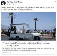 New York, Pope Francis, and Horse: The New York Times  24 mins  Seeing her thrown to the ground, Pope Francis halted the procession, got  out of his car and went to comfort the officer.  Francis Halts Popemobile to Comfort Policewoman  Thrown by Horse  He got out of his car in Iquique, Chile, to make sure the officer was not seriously hurt,  kissing her forehead before paramedics took her away  NYTIMES.COM <p>wholesome pope kisses forehead</p>