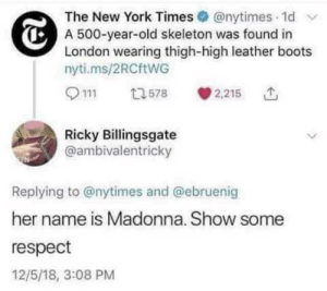 ricky: The New York Times @nytimes 1d  A 500-year-old skeleton was found in  London wearing thigh-high leather boots  nyti.ms/2RCftWG  2,215  13578  Ricky Billingsgate  @ambivalentricky  Replying to @nytimes and @ebruenig  her name is Madonna. Show some  respect  12/5/18, 3:08 PM