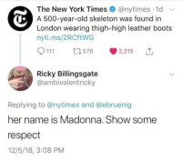 skeleton: The New York Times@nytimes.1d  A 500-year-old skeleton was found in  London wearing thigh-high leather boots  nyti.ms/2RCftWG  111 t578 2,25 1  Ricky Billingsgate  @ambivalentricky  Replying to @nytimes and @ebruenig  her name is Madonna. Show some  respect  12/5/18, 3:08 PM