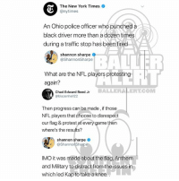 Memes, New York, and Nfl: The New York Times  @nytimes  An Ohio police officer who punched a  black driver more than a dozen times  during a traffic stop has been fired  shannon sharpe  @ShannonSharpe  BALLER  ro  What are the NFL players protesting  again?  BALLERALERT.COM  Chad Edward Reed Jr  @blazenhell22  Then progress can be made, if those  NFL players that choose to disrespect  our flag & protest at every game then  where's the results?  Shannon Sharpe  @ShannonSharpe  IMO it was made about the flag, Anthem  and Military to distract from the issues in  which led Kap to take a knee Ballerific Comment Creepin 🌾👀🌾 shannonsharpe commentcreepin (Swipe)