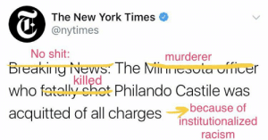 New York, News, and Racism: The New York Times  @nytimes  No shit:  murderer  Breaking-News. The Mil il i▽sula urece  who fatlly ohot Philando Castile was  acquitted of all charges Instiutionalizea  killęd  because of  racism bellygangstaboo:    Fixed it.  #PhilandoCastile was shot in cold blood. The world watched it LIVE.