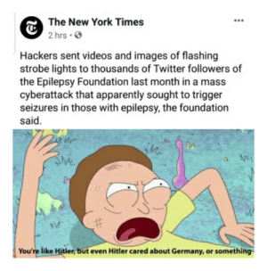 That's some evil ish right there!: The New York Times  O  2 hrs •  Hackers sent videos and images of flashing  strobe lights to thousands of Twitter followers of  the Epilepsy Foundation last month in a mass  cyberattack that apparently sought to trigger  seizures in those with epilepsy, the foundation  said.  You're like Hitler, but even Hitler cared about Germany, or something That's some evil ish right there!