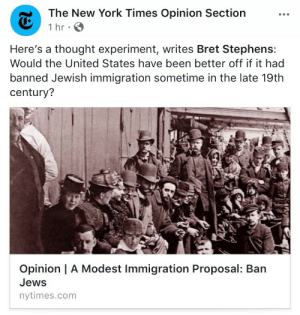 "Click, New York, and Target: The New York Times Opinion Section  Here's a thought experiment, writes Bret Stephens:  Would the United States have been better off if it had  banned Jewish immigration sometime in the late 19th  century?  Opinion | A Modest Immigration Proposal: Barn  Jews  nytimes.com redmensch:  thegestianpoet:  anarchapella:  redmensch: nothing better to start your day off like an op-ed in the nytimes about banning jews  Burn down the nyt  also @ everyone in the comments taking pains to say this ""isn't really what the article says/is a satirical title"": even if that was true, there is no ethical line of reasoning that would result in it being okay to publish something with a title like this in an environment where nazisim is literally on the rise. language like this being presented without clarity on purpose is almost even more evil for the nyt to be doing, in a way, because it implies the fear that seeing such a headline can and does generate is of secondary importance to getting a curious click on a shitty op-ed  THANK YOU! people think i believe the nytimes is calling for jews to be banned because satire is hard to understand, no, the point is that at a moment when more people actually do believe jews should be banned than at any time in the past several decades, perhaps the Bastions of the #Resistance should not be throwing around ""ban Jews"" in their hidelines to grab attention?"