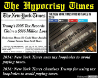"""America, Donald Trump, and Megan: THE NEW YORK TIMES PAID NO TAXES IN  The New York Times  Trump's 1995 Tax Records  Claim a S916 Million Loss  Deduction Means He Could Have Avoided  Federal Income Taxes for 18 Years  This article is by David Barstow, said one of the experts, Joe  Susanne Craig, Russ Buettner and Rosenfeld, an assistant professo  Megan Twohey  at New York University's Schack  Donald J. Trump declared a Institute of Real Estate, Mr. Ros  2014: New York Times uses tax loopholes to avoid  paying taxes.  2016: New York Times chastises Trump for using tax  loopholes to avoid paying taxes.  Unbiased America (K.R.) As if you needed more reason to disdain the media this election season... The New York Times has been pounding Trump after it obtained his tax records for 1995, which show a loss of $900 million.  The newspaper speculates that the real estate tycoon used the loss to offset income in later years, thus insinuating that he """"did not pay his fair share of taxes"""".  Not only is carrying forward losses completely legal, but now comes word that the New York Times itself used accounting loopholes to get out of paying taxes in 2014. The company made a profit of $29.9 million, yet paid no taxes and even got an income tax refund of $3.5 million.  Their 2014 annual report explained: """"The effective tax rate for 2014 was favorably affected by approximately $21.1 million for the reversal of reserves for uncertain tax positions due to the lapse of applicable statutes of limitations.""""  The New York Times also built it's headquarters on land seized by the government under the power of eminent domain from ten different owners, some of whom did not want to sell, and negotiated $26 million in tax breaks in exchange for keeping jobs in New York City.  Yet fast forward 2 years and the notoriously left-leaning publication is now calling Donald Trump out for using the law to minimize his taxes.  That, folks, is what hypocrisy looks like.  SOURCES: http://www.forbes.com/si"""