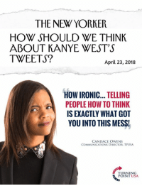 Ironic, Kanye, and Memes: THE NEW YORKER  HOW SHOULD WE THINK  ABOUT KANYE WEST'S  TWEETS?  April 23, 2018  HOW IRONIC... TELLING  PEOPLE HOW TO THINK  IS EXACTLY WHAT GOT  YOU INTO THIS MESS!  CANDACE OWENS  COMMUNICATIONS DIRECTOR, TPUSA  TURNING  POINT USA PERFECT Response From Candace Owens!  ...Will The Left Ever Learn?? 🤦‍♀️🤦‍♀️🤦‍♀️