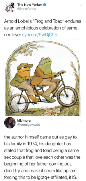 "make–it–gayer:  Confirmed™️: the frogs are gay 🏳️‍🌈: The New Yorker  @NewYorker  Arnold Lobel's ""Frog and Toad"" endures  as an amphibious celebration of same-  sex love: nyer.cm/5wDỊCOk   kikimora  @demigawwdd  the author himself came out as gay to  his family in 1974, his daughter has  stated that frog and toad being a same  sex couple that love each other was the  beginning of her father coming out  don't try and make it seem like ppl are  forcing this to be lgbtq+ affiliated, it IS make–it–gayer:  Confirmed™️: the frogs are gay 🏳️‍🌈"