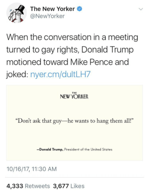 "America, Donald Trump, and Energy: The New Yorker  @NewYorker  When the conversation in a meeting  turned to gay rights, Donald Trump  motioned toward Mike Pence and  joked: nyer.cm/dultLH7  NEW YORKER  ""Don't ask that guy-he wants to hang them all""  -Donald Trump, President of the United States  10/16/17, 11:30 AM  4,333 Retweets 3,677 Likes f1rstperson: weavemama:  weavemama: so the president joked about committing genocide towards gay people……NO ONE should excuse a comment like this, america is such a backwards nation and there shouldn't be any denial about it  Proof that he actually said this.  ANYONE. WHO. VOTED. FOR. THIS. SHOULD. BE. ASHAMED.    ""Trump thinks Pence is great,"" Bannon told me. But, according to a longtime associate, Trump also likes to ""let Pence know who's boss."" A staff member from Trump's campaign recalls him mocking Pence's religiosity. He said that, when people met with Trump after stopping by Pence's office, Trump would ask them, ""Did Mike make you pray?"" Two sources also recalled Trump needling Pence about his views on abortion and homosexuality. During a meeting with a legal scholar, Trump belittled Pence's determination to overturn Roe v. Wade. The legal scholar had said that, if the Supreme Court did so, many states would likely legalize abortion on their own. ""You see?"" Trump asked Pence. ""You've wasted all this time and energy on it, and it's not going to end abortion anyway."" When the conversation turned to gay rights, Trump motioned toward Pence and joked, ""Don't ask that guy—he wants to hang them all!""   Since this is a really long article here's the part referencing it for anyone who needs that."