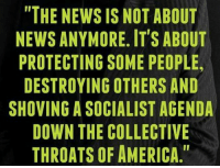 "America, Memes, and News: THE NEWS IS NOT ABOUT  NEWS ANYMORE. IT'S ABOUT  PROTECTING SOME PEOPLE  DESTROYING OTHERS AND  SHOVING A SOCIALIST AGENDA  DOWN THE COLLECTIVE  THROATS OF AMERICA."" Mainstream media in a nutshell."