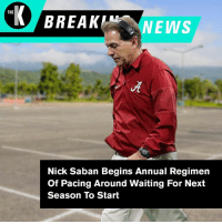 """God, News, and Nick Saban: THE  NEWS  Nick Saban Begins Annual Regimen  Of Pacing Around Waiting For Next  Season To Start """"How long has it been? A day? Oh God."""""""