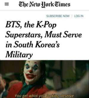 Fucking, Pop, and Reddit: The NewUork Times  SUBSCRIBE NOW  LOG IN  BTS, the K-Pop  Superstars, Must Serve  in South Korea's  Military  You get what you fucking deserve Get nae naed