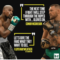 Yes, please.: THE NEXT TIME  IFIGHT IWILLSTEP  THROUGH THE ROPES  WITH...GLOVES ON.  CONOR MCGREGOR  LETS GIVE THE  FANS WHAT THEY  WANT TO SEE.  FLOYD MAYWEATHER  HITSHOWTIME  br Yes, please.
