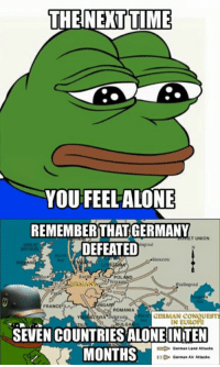 Is of truth.   ~ HistoryFan1914: THE NEXT TIME  YOU FEEL ALONE  REMEMBER THAT GERMANY  ET UNION  ngrad  DEFEATED  KALAN  taliagrad  FRANC  ROMANIA  GERMAN CONQUESTS  IN EUROPE  SEVEN COUNTRIESALONEINTEN  MONTHS  German Land Attacks  German Air Attacks Is of truth.   ~ HistoryFan1914