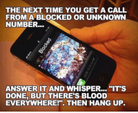 "Time, Answer, and Blood: THE NEXT TIME YOU GET A CALL  FROM A BLOCKED OR UNKNOWN  NUMBER...  ANSWER IT AND WHISPER... IT'S  DONE, BUT THERE'S BLOOD  EVERYWHERE!"". THEN HANG UP."