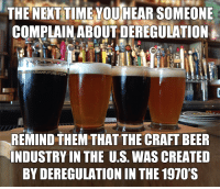 Beer, Memes, and Time: THE NEXT TIME YOU HEAR SOMEONE  COMPLAIN ABOUT DEREGULATION  ARIANFUTURE.COM  REMIND THEM THAT THE CRAFT BEER  INDUSTRY IN THE U.S. WAS CREATED  BY DEREGULATION IN THE 1970'S Cheers to that!