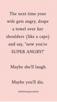 "Time, Wife, and Angry: The next time your  wife gets angry, drape  a towel over her  shoulders (like a cape)  and say, now you re  SUPER ANGRY!""  Maybe she'll laugh.  Maybe you'll die.  @thebluegrassmom Just give it a shot."
