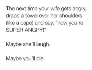 "An interesting title: The next time your wife gets angry,  drape a towel over her shoulders  (like a cape) and say, ""now you're  SUPER ANGRY!""  Maybe she'll laugh  Maybe you'll die. An interesting title"