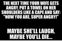 "Funny, Time, and Wife: THE NEXT TIME YOUR WIFE GETS  ANGRY, PUT A TOWEL ON HER  SHOULDERS LIKE A CAPE AND SAY:  ""NOW YOU ARE, SUPER ANGRY!""  MAYBE SHE'LL LAUGH,  MAYBE YOU'LL DIE.."