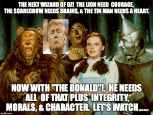 """Trump in Oz - Imgflip: THE NEXT WIZARD OF OZI THE LION NEED COURAGE,  THE SCARECROW NEEDS BRAINS, & THE TIN MAN NEEDS A HEART.  NOW WITH """"THE DONALD""""L. HE NEEDS  ALL OFTHAT PLUS INTEGRITY  MORALS, & CHARACTER LETS WATCH. Trump in Oz - Imgflip"""