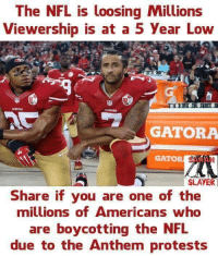 Nfl, Protest, and Slayer: The NFL is loosing Millions  Viewership is at a 5 year Low  GATORA  GATOR  SLAYER  Share if you are one of the  millions of Americans who  are boycotting the NFL  due to the Anthem protests