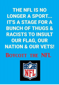 Football, Nfl, and Sport: THE NFL IS NO  LONGER A SPORT.  IT'S A STAGE FOR A  BUNCH OF THUGS &  RACISTS TO INSULT  OUR FLAG, OUR  NATION & OUR VETS  BoyCOTT THE NFL My country comes before football. Always.