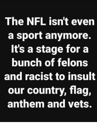 To Insult: The NFL isn't even  a sport anymore.  It's a stage for a  bunch of felons  and racist to insult  our country, flag,  anthem and vets.