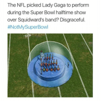 This is unacceptable notmysuperbowl: The NFL picked Lady Gaga to perform  during the Super Bowl halftime show  over Squidward's band? Disgraceful.  #NotMySuper Bowl This is unacceptable notmysuperbowl