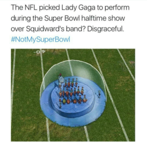 Lady Gaga, Nfl, and Super Bowl: The NFL picked Lady Gaga to perform  during the Super Bowl halftime show  over Squidward's band? Disgraceful  Maybe next year