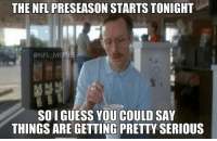 Football, Nfl, and Sports: THE NFL PRESEASON STARTS TONIGHT  NFL M  SOI GUESS YOU COULD SAY  THINGS ARE GETTING PRETTY SERIOUS Football is back!!!