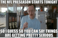 Nfl, Things Are Getting Pretty Serious, and Nfl Preseason: THE NFL PRESEASON STARTS TONIGHT  ONFLMEMEZ  SOIGUESS SO YOU CAN SAY THINGS  ARE GETTING PRETTY SERIOUS The NFL Preseason RETURNS! Credit: Austin Ketoff