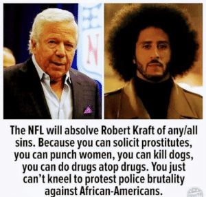 Well, well, well....: The NFL will absolve Robert Kraft of any/all  sins. Because you can solicit prostitutes,  you can punch women, you can kill dogs,  you can do drugs atop drugs. You just  can't kneel to protest police brutality  aqainst African-Americans.  ther98 Well, well, well....