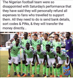 Nigerians are so generous: The Nigerian football team were so  disappointed with Saturday's performance that  they have said they will personally refund all  expenses to fans who travelled to support  them. All they need to do is send bank details,  sort codes & PINs, & they will transfer the  money directly...  26 Nigerians are so generous