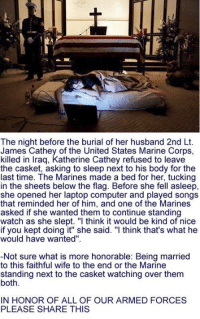 """We salute you 💙❤: The night before the burial of her husband 2nd Lt.  James Cathey of the United States Marine Corps,  killed in Iraq, Katherine Cathey refused to leave  the casket, asking to sleep next to his body for the  last time. The Marines made a bed for her, tucking  in the sheets below the flag. Before she fell asleep,  she opened her laptop computer and played songs  that reminded her of him, and one of the Marines  asked if she wanted them to continue standing  watch as she slept. """"I think it would be kind of nice  if you kept doing it"""" she said. """"I think that's what he  would have wanted""""  Not sure what is more honorable: Being married  to this faithful wife to the end or the Marine  standing next to the casket watching over them  both  IN HONOR OF ALL OF OUR ARMED FORCES  PLEASE SHARE THIS We salute you 💙❤"""