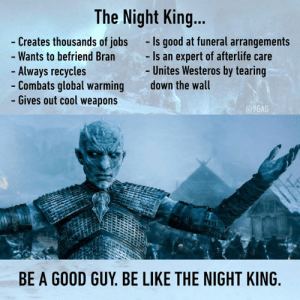 And yet Bran keeps running away from him: The Night King...  Creates thousands of jobs  Wants to befriend Bran  Always recycles  Combats global warming  Gives out cool weapons  -Is good at funeral arrangements  Is an expert of afterlife care  Unites Westeros by tearing  down the wall  9GAG  BE A GOOD GUY. BE LIKE THE NIGHT KING And yet Bran keeps running away from him