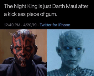 Icy fresh: The Night King is just Darth Maul after  a kick ass piece of gum  12:40 PM 4/20/19 Twitter for iPhone Icy fresh