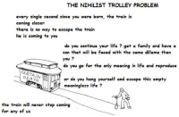 @Gabriel Pacifico: THE NIHiLIST TROLLEY PROBLEM  every single second since you were born, the train is  coming closer  there is no way to escape the train  he is coming to you  do you continue your life get a family and have a  son that will be faced with the same dillema than  you  do you go for the only meaning in life and reproduce  CERTAIN  or do you hang yourself and escape this empty  meaningless life?  the train will never stop coming  for any of us @Gabriel Pacifico
