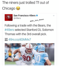 San Francisco 49ers, Chicago, and Memes: The niners just trolled Tf out of  Chicago  San Francisco 49ers  @49ers  NFL Hate Memes  Following a trade with the Bears, the  #49ers  selected Stanford DL Solomon  Thomas with the 3rd overall pick.  49rs.co/dGMMX7 Haha this is too good😂😂 Like if you get it😂 Follow @nfl_hate_memes