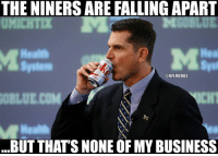 Jim Harbaugh be like... Credit: Victor Durk  #Niner Empire: THE NINERSARE FALLING APART  Hea  ONFLMEMEZ  BUT THATS NONE OF MY BUSINESS Jim Harbaugh be like... Credit: Victor Durk  #Niner Empire