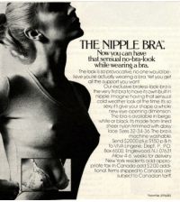 <p>Nostalgia mode on.</p>: THE NIPPLE BRA.  Now you can have  that sensual no-bra-look  while wearing a bra.  The look is so provocative,no one would be-  lieve youre octually wearing a bra Yet you get  all the support you want  Our exclusive braless-look-bra is  the very first bratohave its own buit in  nipple Imagine having that sensual  cold weather look all the time. Its so  sexy if'l give your shape a whole  new eye-opening dimension.  The bra is available in beige  white or black Its made from lined  sheer nylon trimmed with daisy  lace Sizes 32-34-36. The bra is  mochine washable.  Send $2000 plus $150p&h  to VIVA Lingerie, Dept. P. PO  Box 6500 Englewood, NJ. 07631  Allow 4-6 weeks for delivery  New York residents add appro-  priate tax In Canada add $200 addi-  tional. ltems shipped to Canada are  subject to Canadian tariff  Fotent No 3976083 <p>Nostalgia mode on.</p>